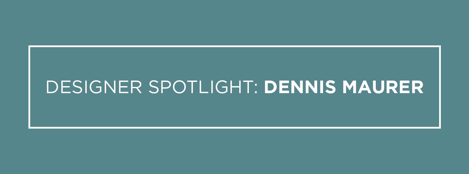 Designer Spotlight Dennis Maurer