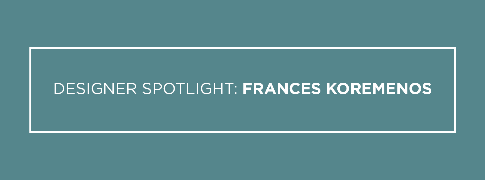 Designer Spotlight Frances Koremenos
